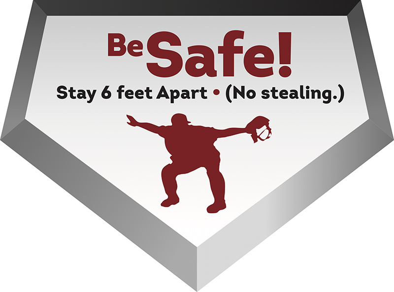"Graphic of a home plate with a silhouette of an umpire and the words ""Be Safe! Stay 6 feet apart. (No stealing.)"""